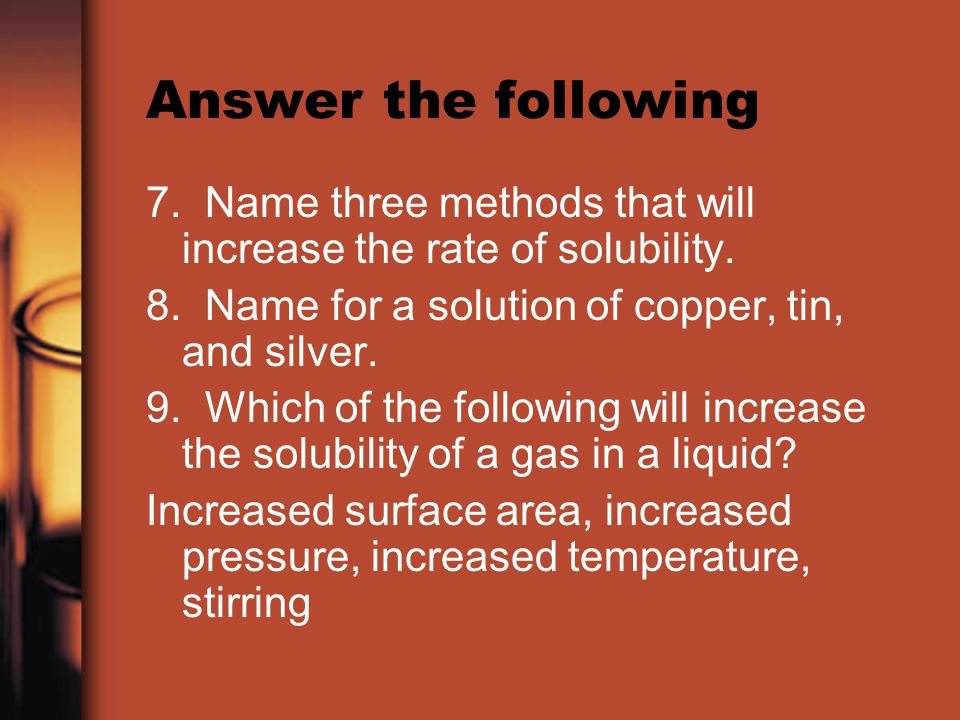 Answer the following 7. Name three methods that will increase the rate of solubility. 8. Name for a solution of copper, tin, and silver.