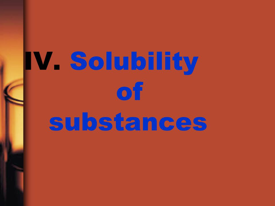 IV. Solubility of substances