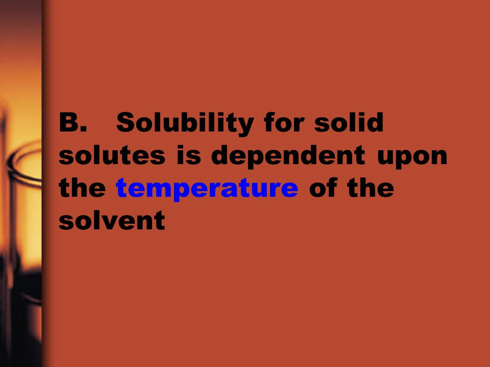 B. Solubility for solid solutes is dependent upon the temperature of the solvent