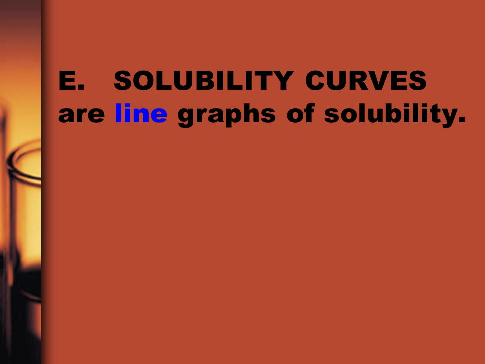 E. SOLUBILITY CURVES are line graphs of solubility.