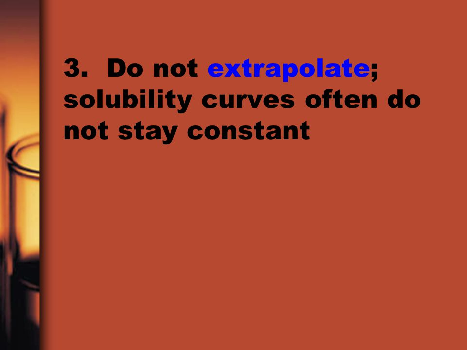 3. Do not extrapolate; solubility curves often do not stay constant
