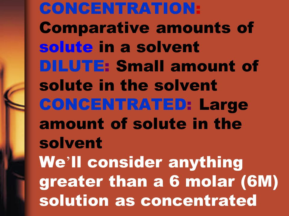 CONCENTRATION: Comparative amounts of solute in a solvent DILUTE: Small amount of solute in the solvent CONCENTRATED: Large amount of solute in the solvent We'll consider anything greater than a 6 molar (6M) solution as concentrated
