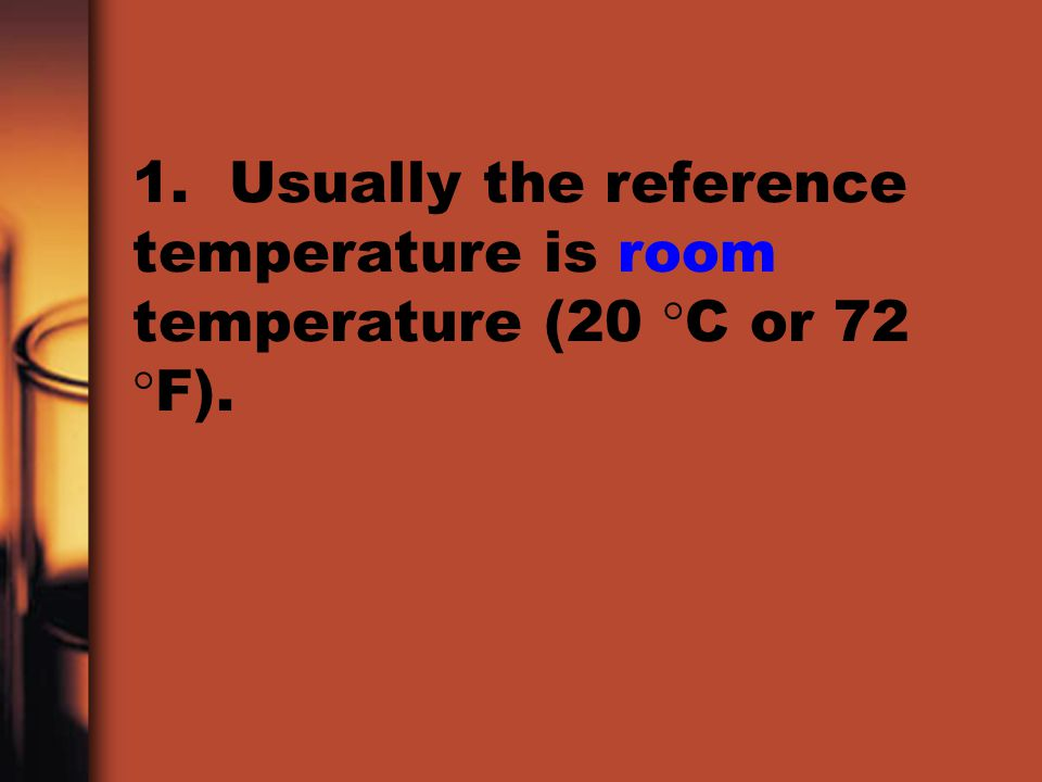 1. Usually the reference temperature is room temperature (20 C or 72 F).