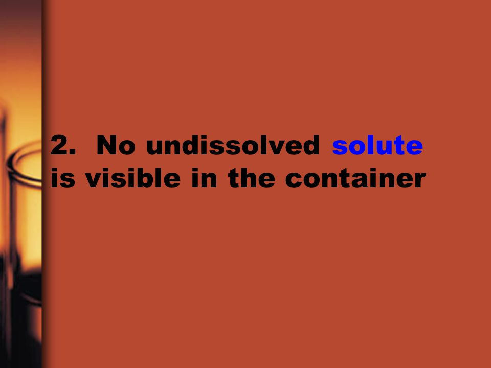 2. No undissolved solute is visible in the container