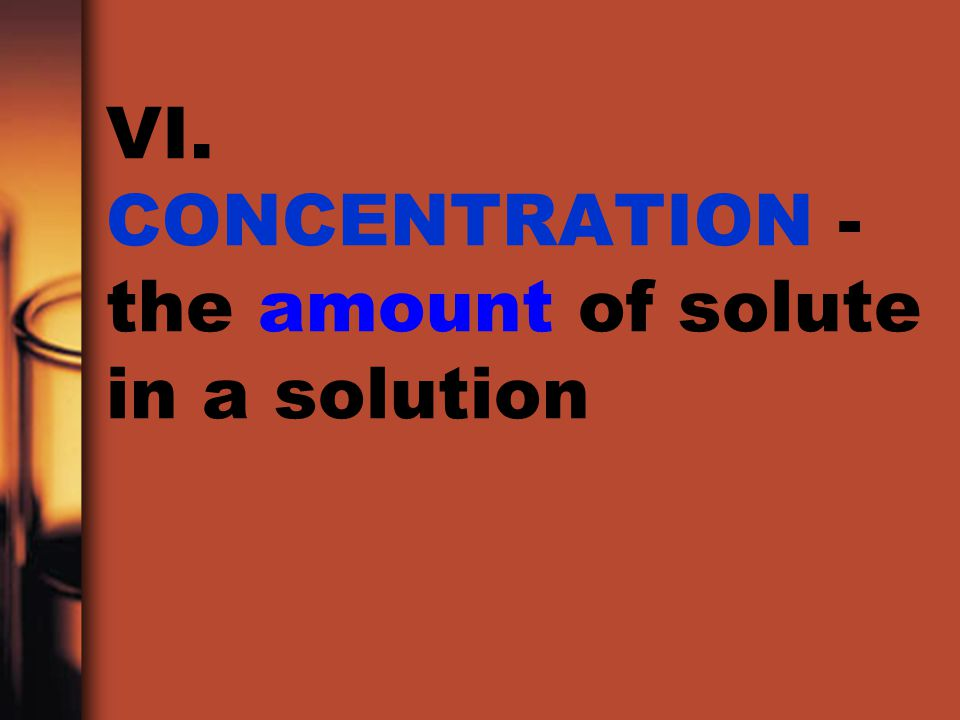 VI. CONCENTRATION - the amount of solute in a solution