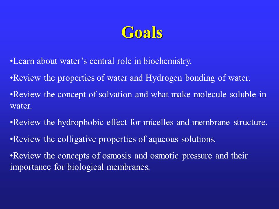 Goals Learn about water's central role in biochemistry.