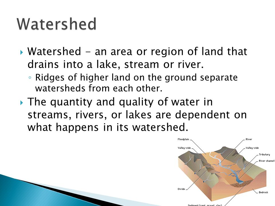 Watershed Watershed - an area or region of land that drains into a lake, stream or river.