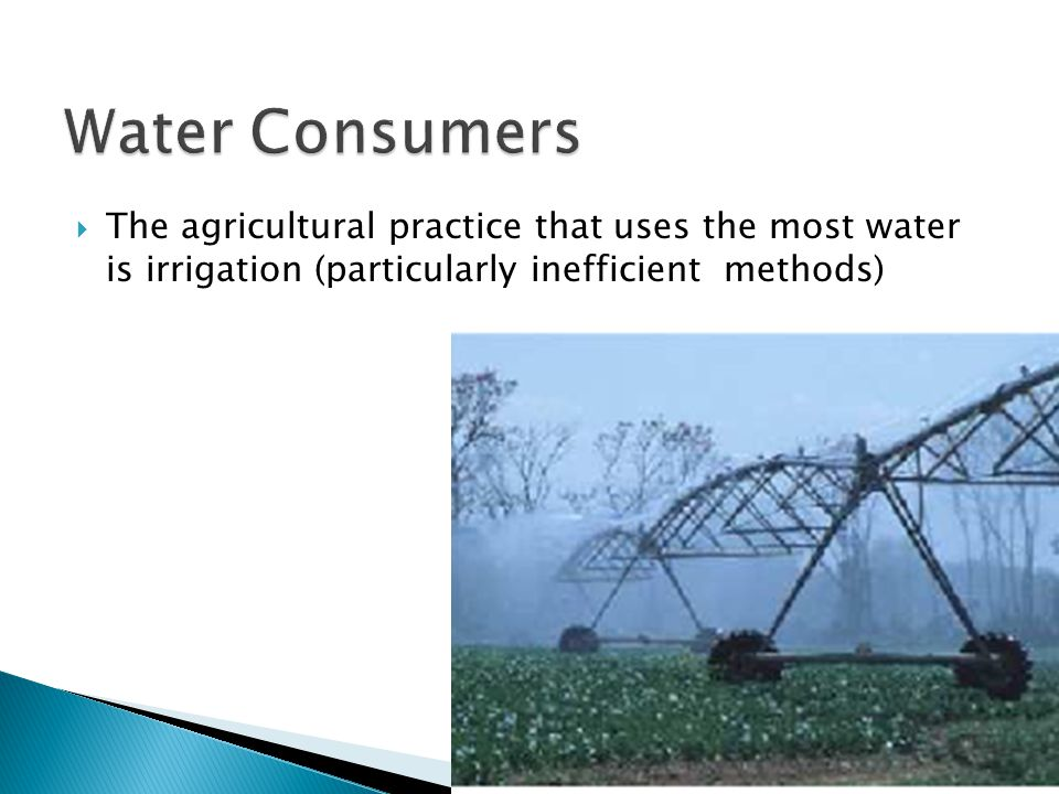 Water Consumers The agricultural practice that uses the most water is irrigation (particularly inefficient methods)