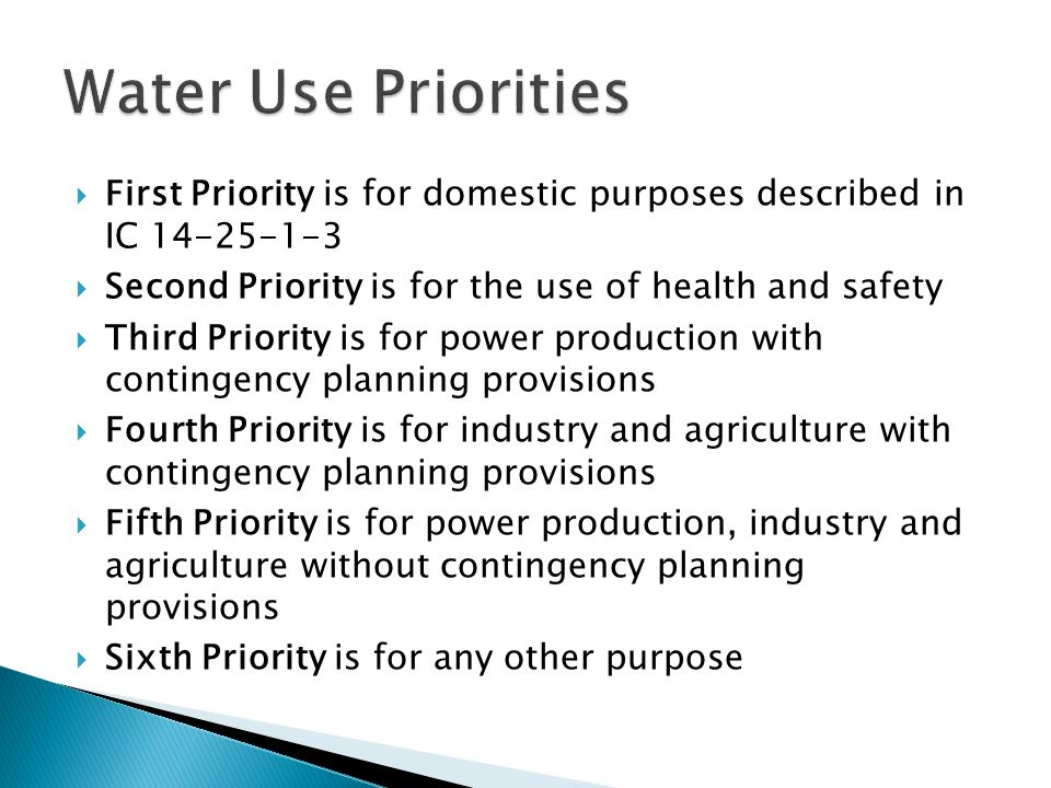 Water Use Priorities First Priority is for domestic purposes described in IC 14-25-1-3. Second Priority is for the use of health and safety.