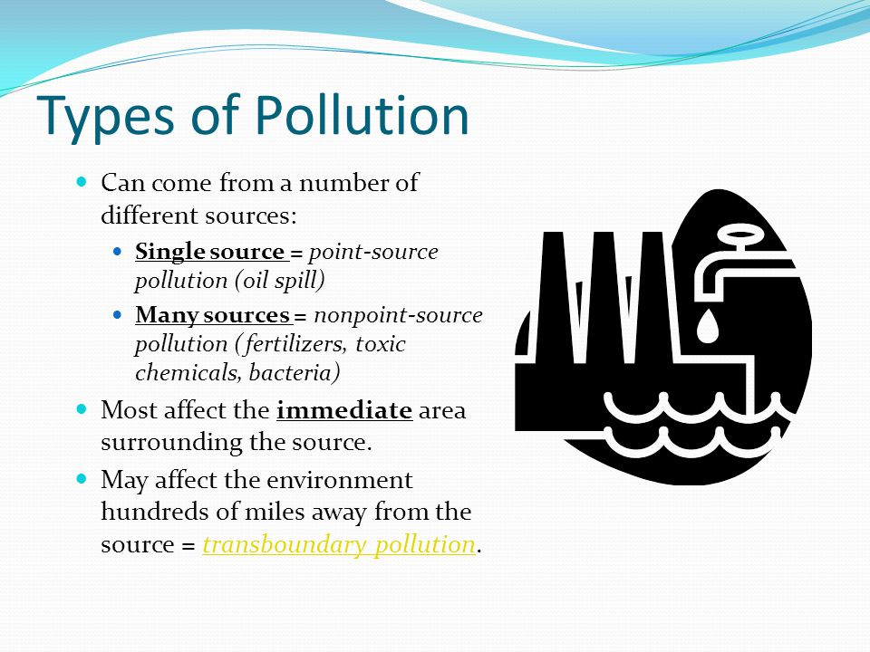 Types of Pollution Can come from a number of different sources: