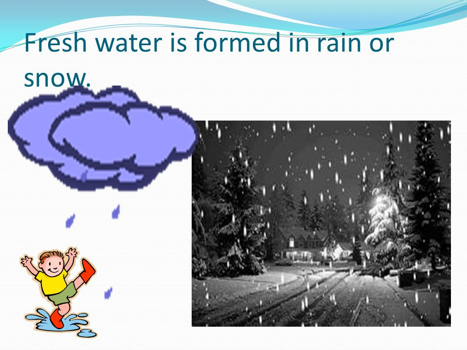 Fresh water is formed in rain or snow.