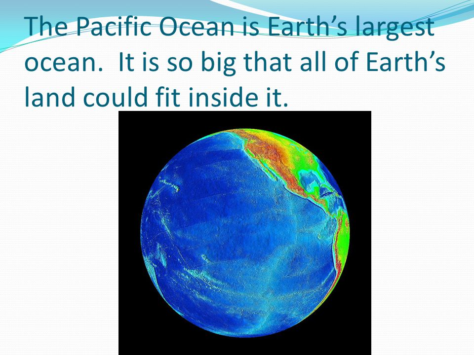 The Pacific Ocean is Earth's largest ocean