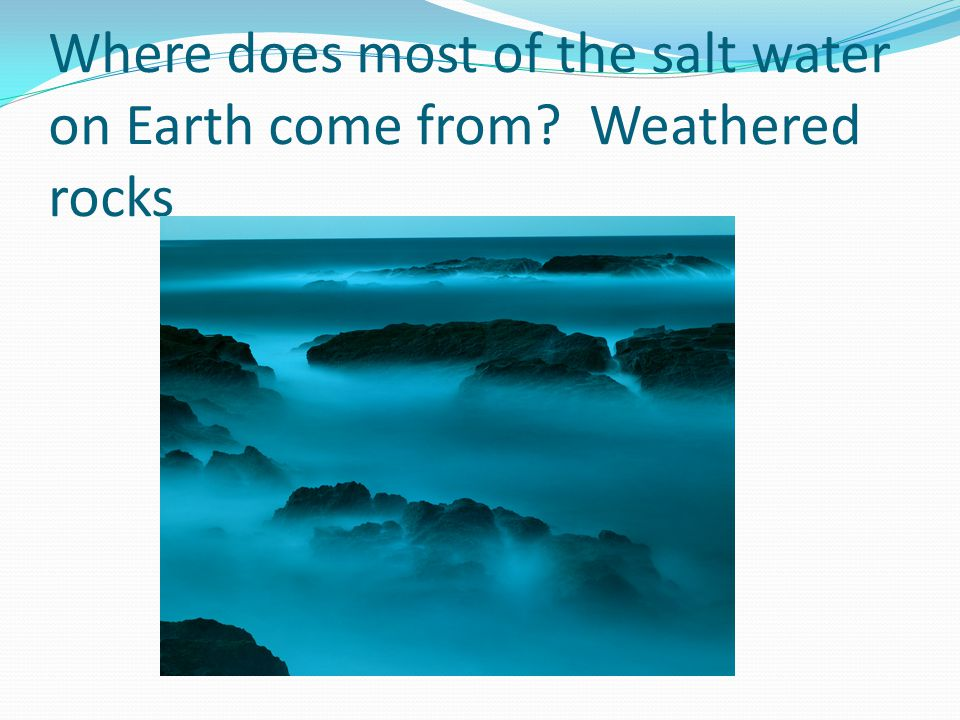 Where does most of the salt water on Earth come from Weathered rocks
