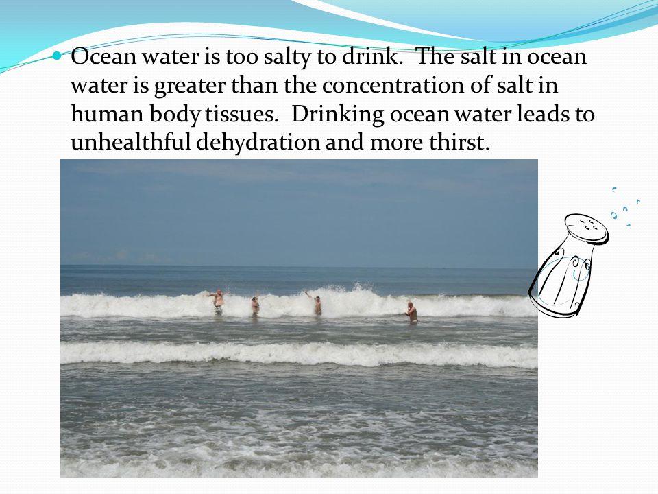 Ocean water is too salty to drink