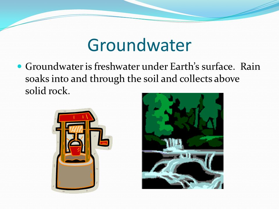 Groundwater Groundwater is freshwater under Earth's surface.