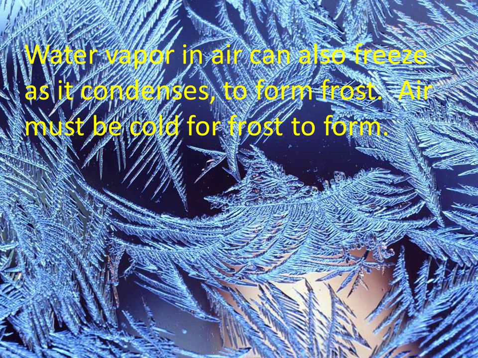 Water vapor in air can also freeze as it condenses, to form frost