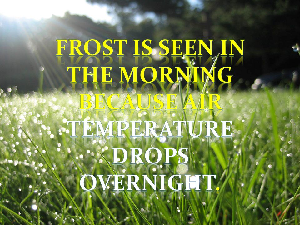 Frost is seen in the morning because air temperature drops overnight.