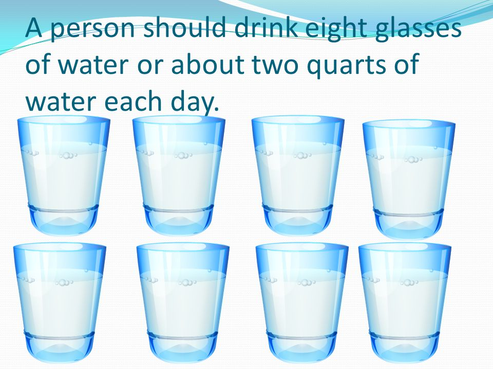 A person should drink eight glasses of water or about two quarts of water each day.