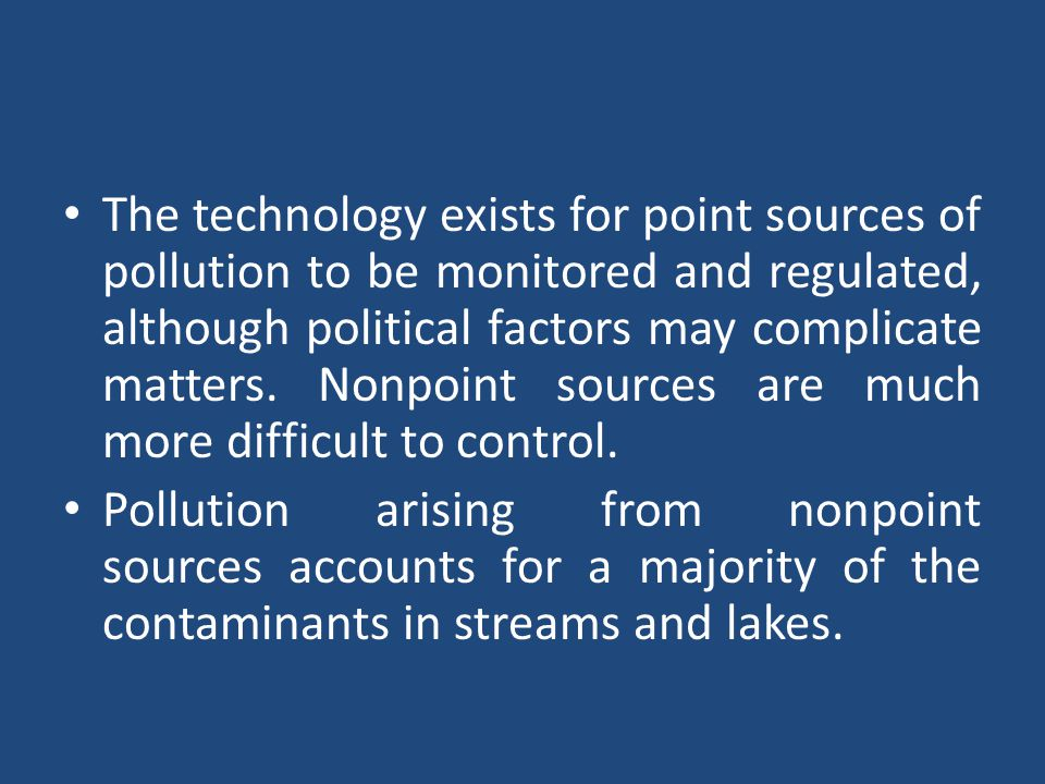 The technology exists for point sources of pollution to be monitored and regulated, although political factors may complicate matters. Nonpoint sources are much more difficult to control.