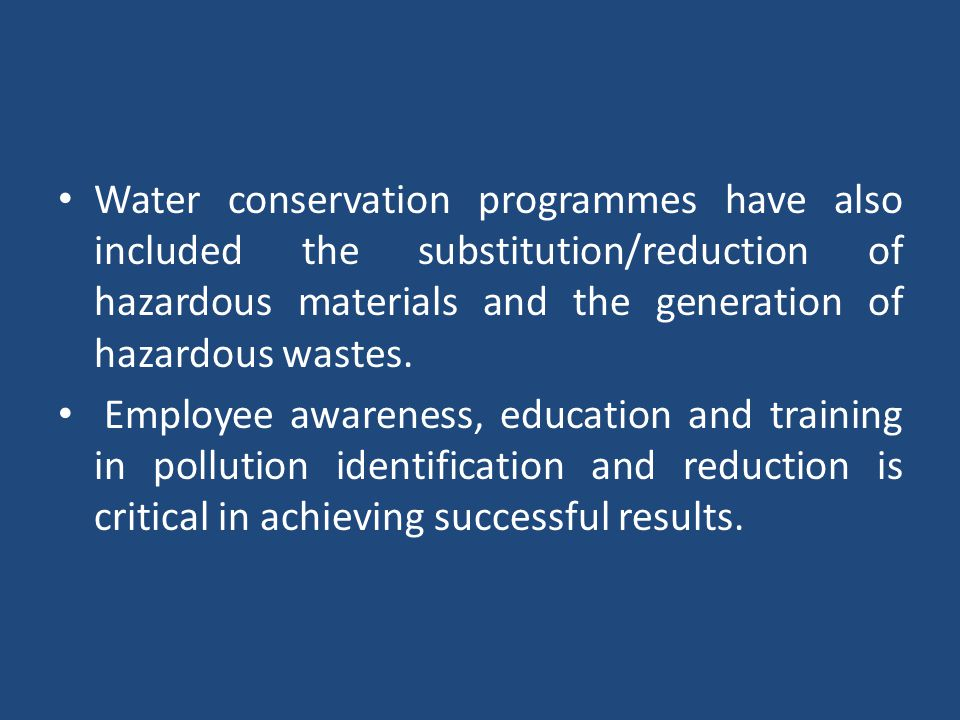 Water conservation programmes have also included the substitution/reduction of hazardous materials and the generation of hazardous wastes.