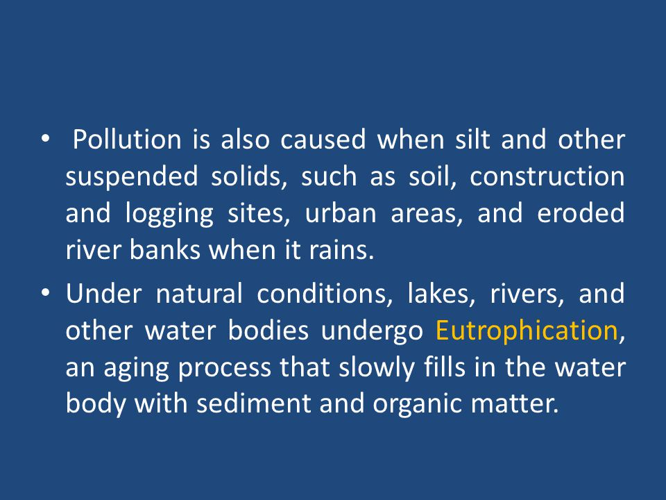 Pollution is also caused when silt and other suspended solids, such as soil, construction and logging sites, urban areas, and eroded river banks when it rains.
