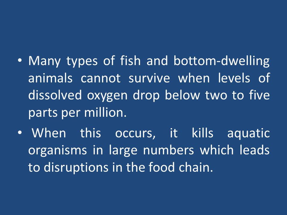 Many types of fish and bottom-dwelling animals cannot survive when levels of dissolved oxygen drop below two to five parts per million.