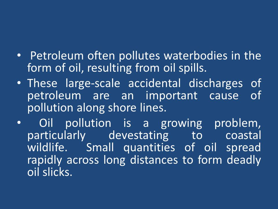 Petroleum often pollutes waterbodies in the form of oil, resulting from oil spills.