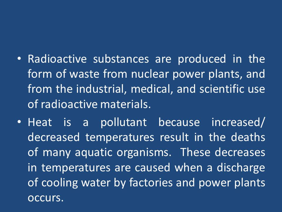 Radioactive substances are produced in the form of waste from nuclear power plants, and from the industrial, medical, and scientific use of radioactive materials.