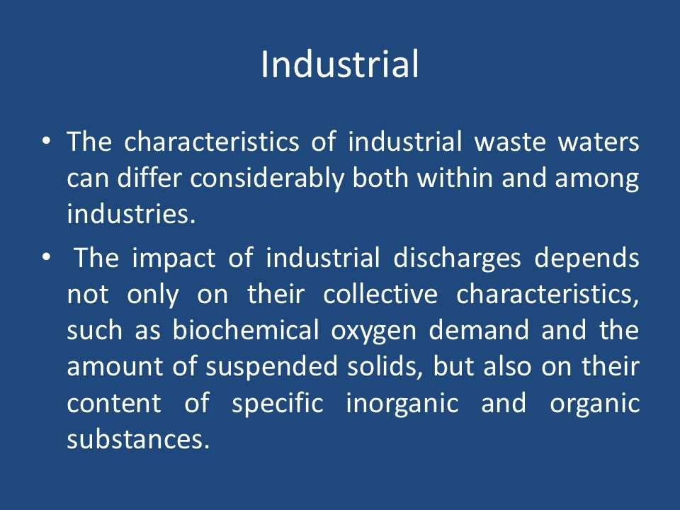 Industrial The characteristics of industrial waste waters can differ considerably both within and among industries.