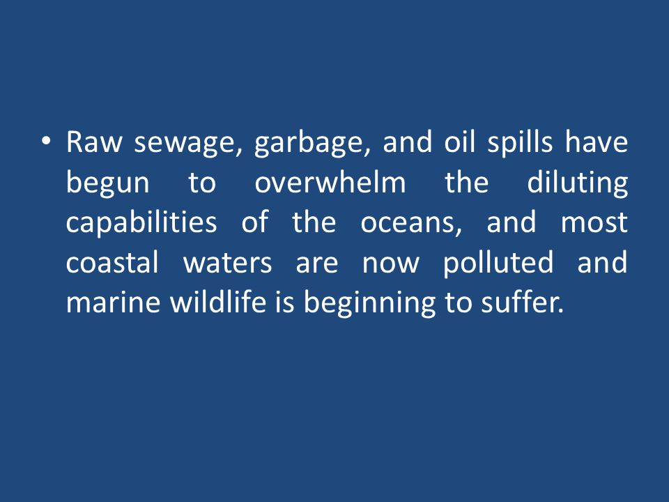 Raw sewage, garbage, and oil spills have begun to overwhelm the diluting capabilities of the oceans, and most coastal waters are now polluted and marine wildlife is beginning to suffer.