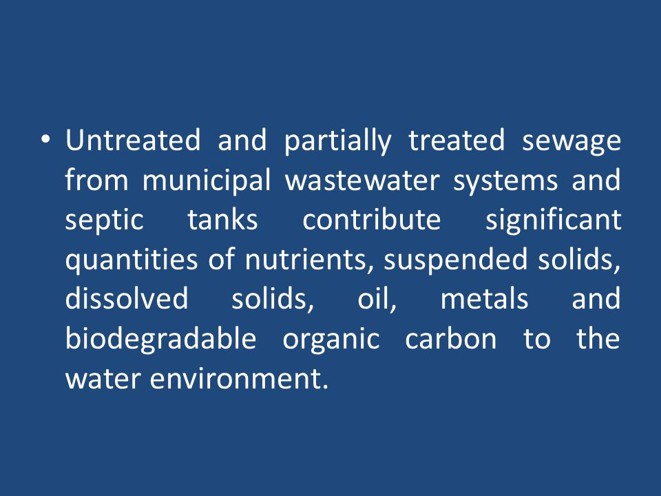 Untreated and partially treated sewage from municipal wastewater systems and septic tanks contribute significant quantities of nutrients, suspended solids, dissolved solids, oil, metals and biodegradable organic carbon to the water environment.