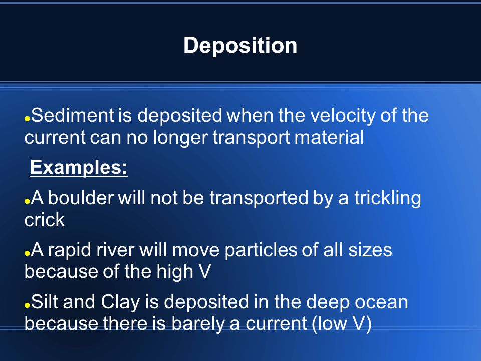 Deposition Sediment is deposited when the velocity of the current can no longer transport material.