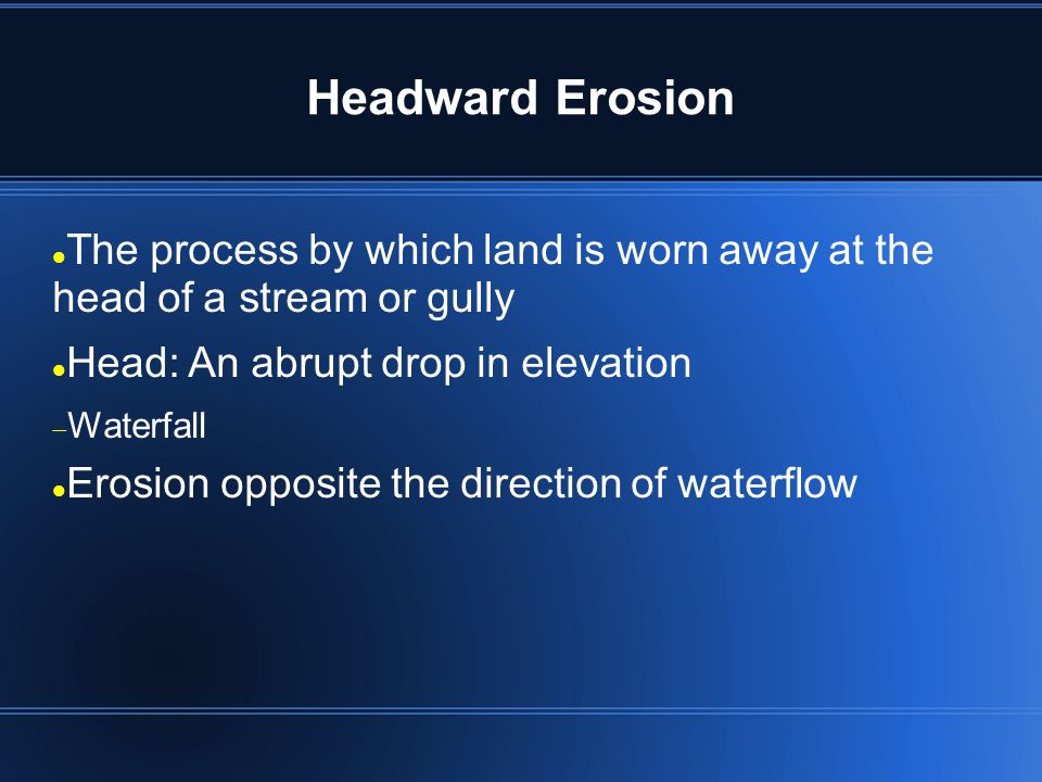 Headward Erosion The process by which land is worn away at the head of a stream or gully. Head: An abrupt drop in elevation.