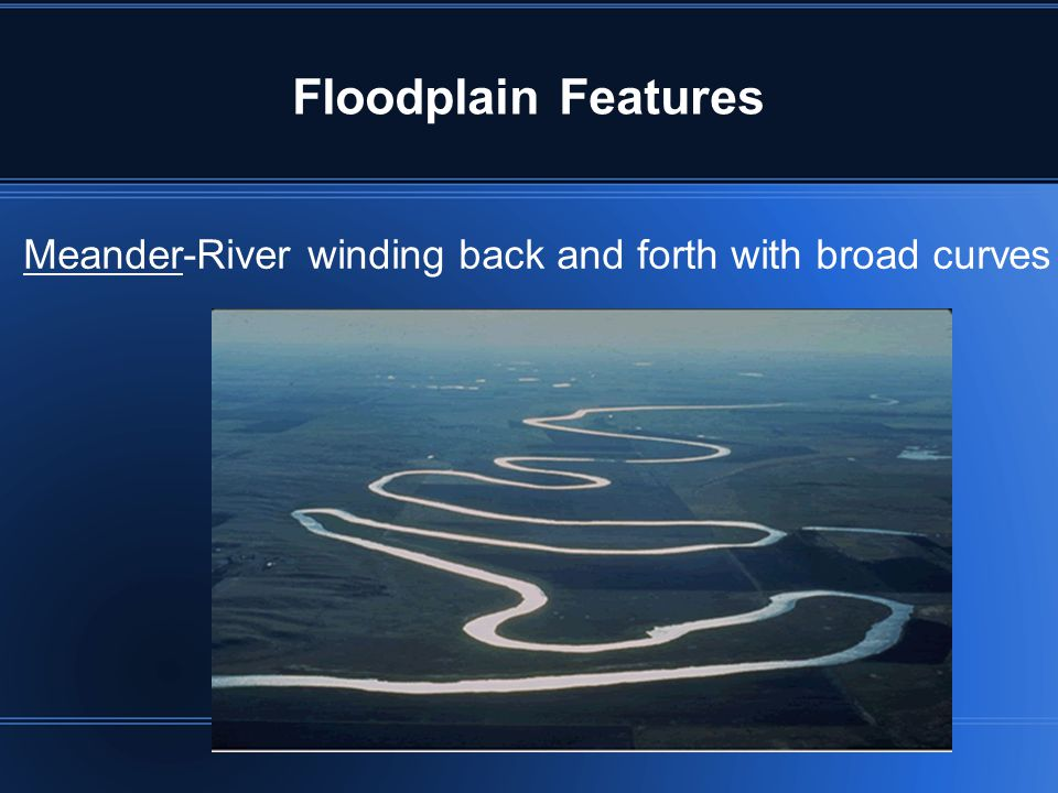 Floodplain Features Meander-River winding back and forth with broad curves