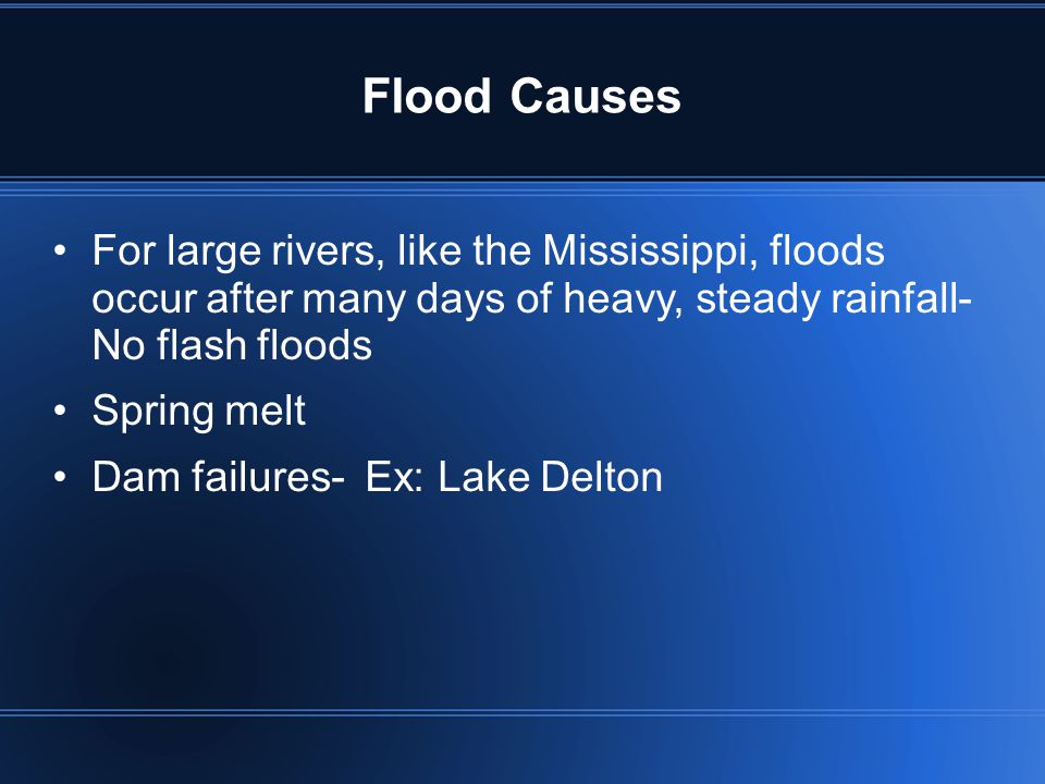 Flood Causes For large rivers, like the Mississippi, floods occur after many days of heavy, steady rainfall- No flash floods.