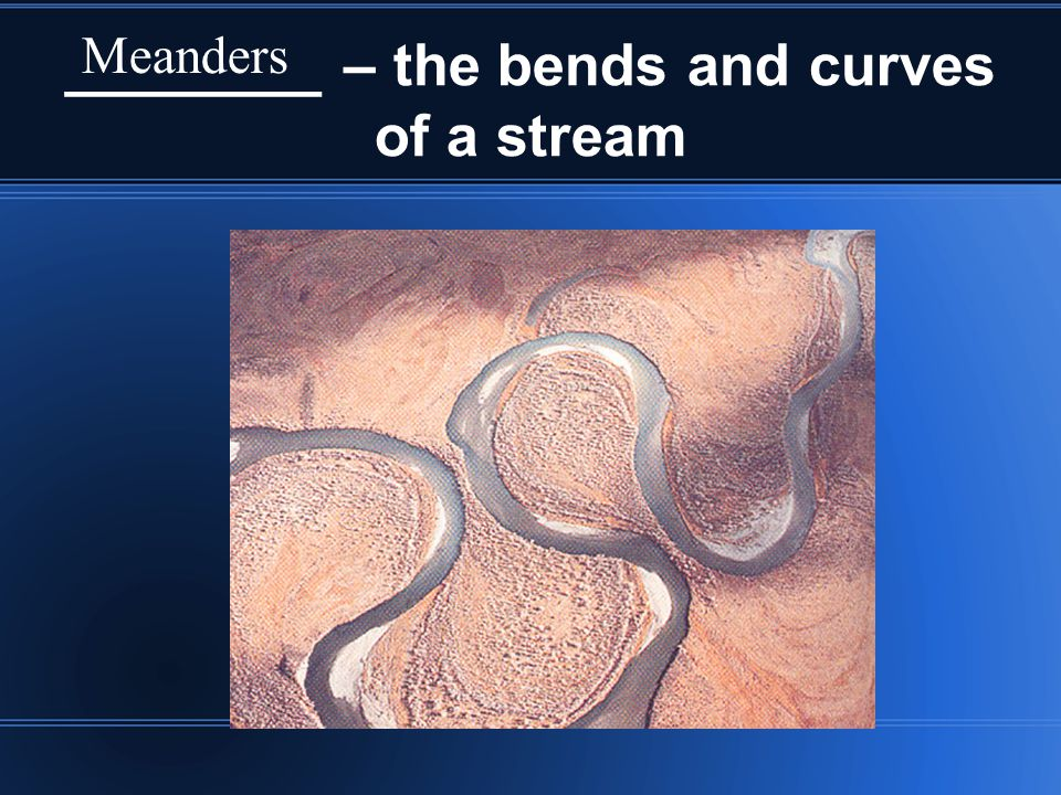 ________ – the bends and curves of a stream
