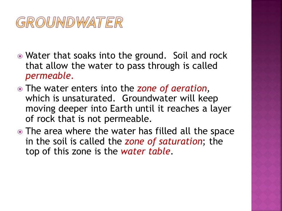 Groundwater Water that soaks into the ground. Soil and rock that allow the water to pass through is called permeable.