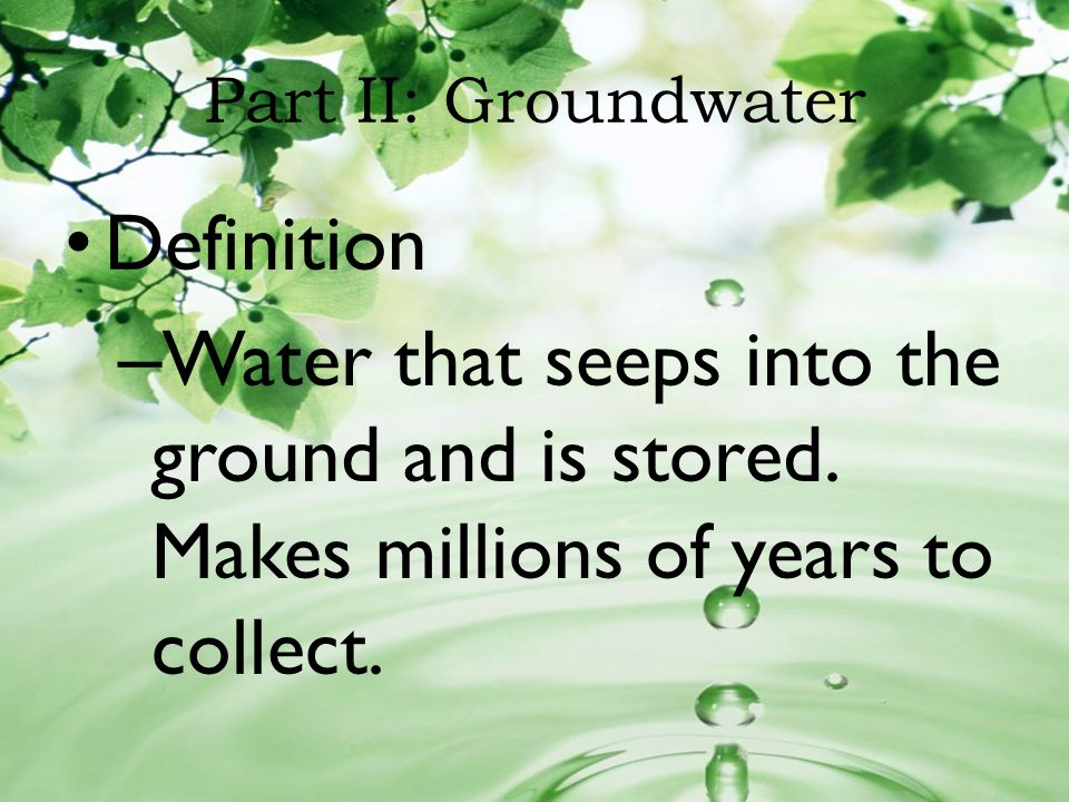 Part II: Groundwater Definition. Water that seeps into the ground and is stored.