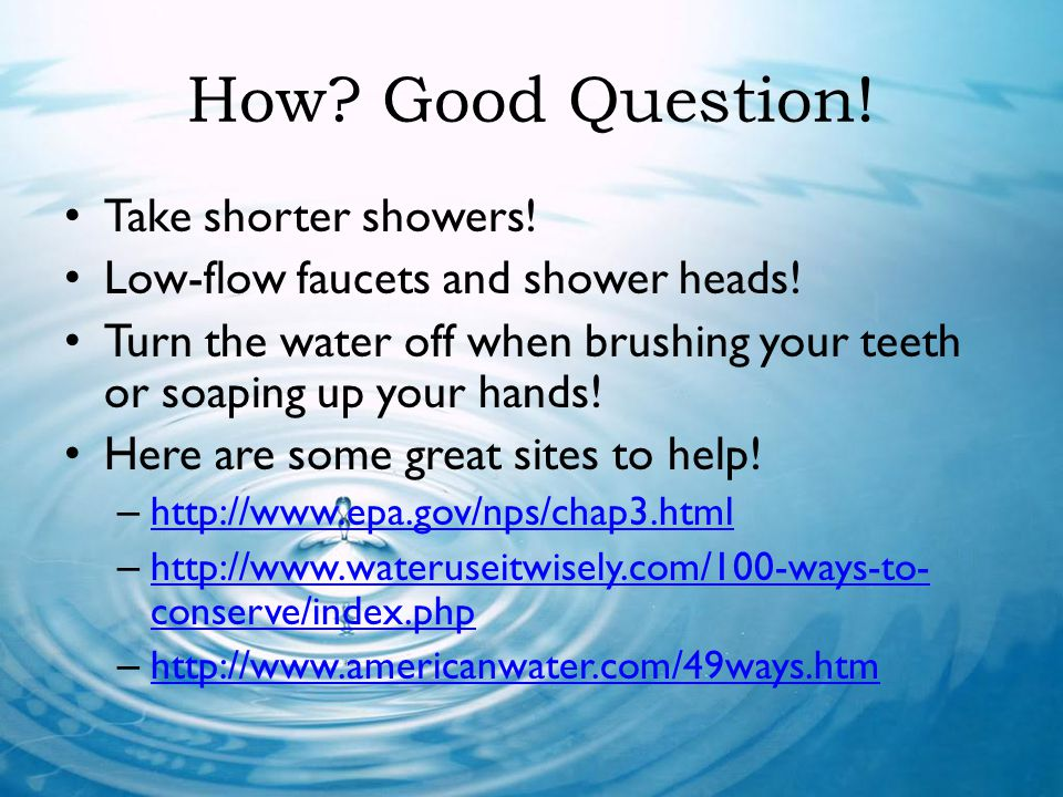 How Good Question! Take shorter showers!