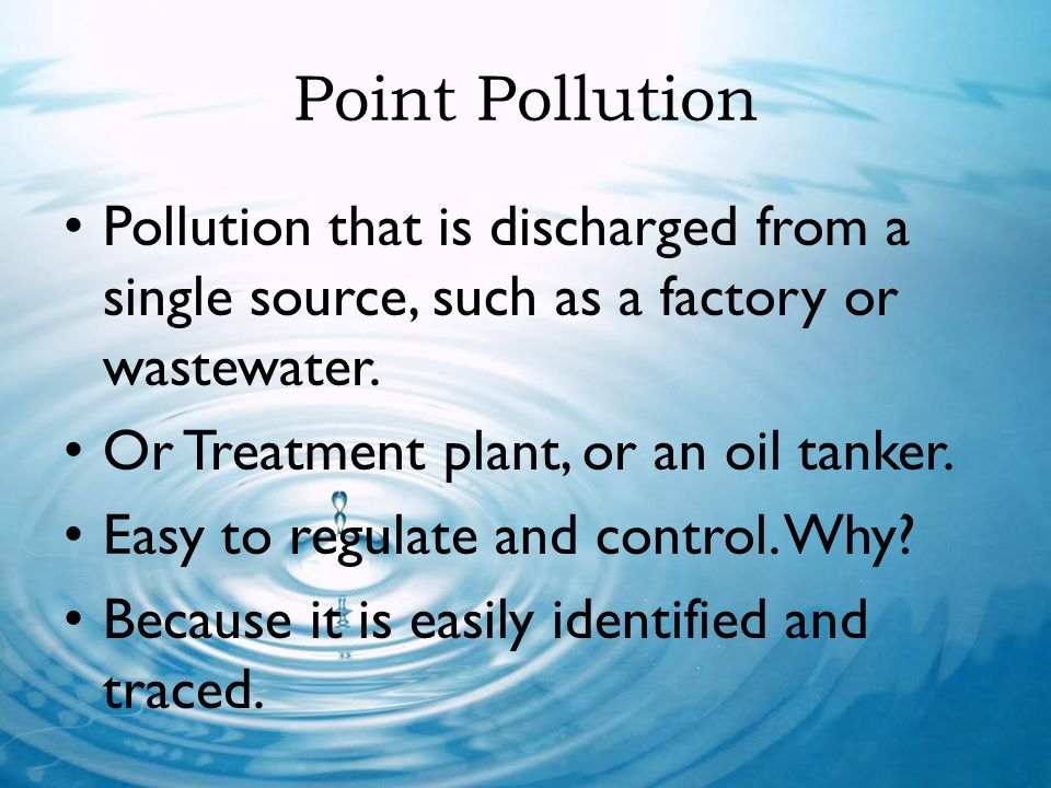 Point Pollution Pollution that is discharged from a single source, such as a factory or wastewater.