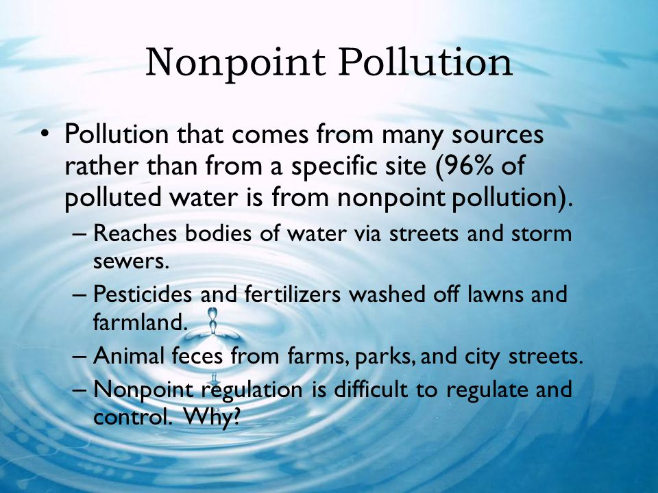 Nonpoint Pollution Pollution that comes from many sources rather than from a specific site (96% of polluted water is from nonpoint pollution).