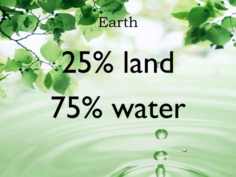 Earth 25% land 75% water