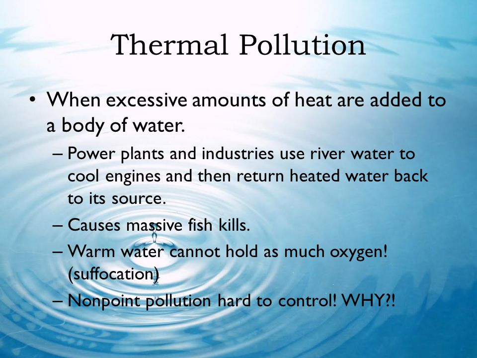 Thermal Pollution When excessive amounts of heat are added to a body of water.