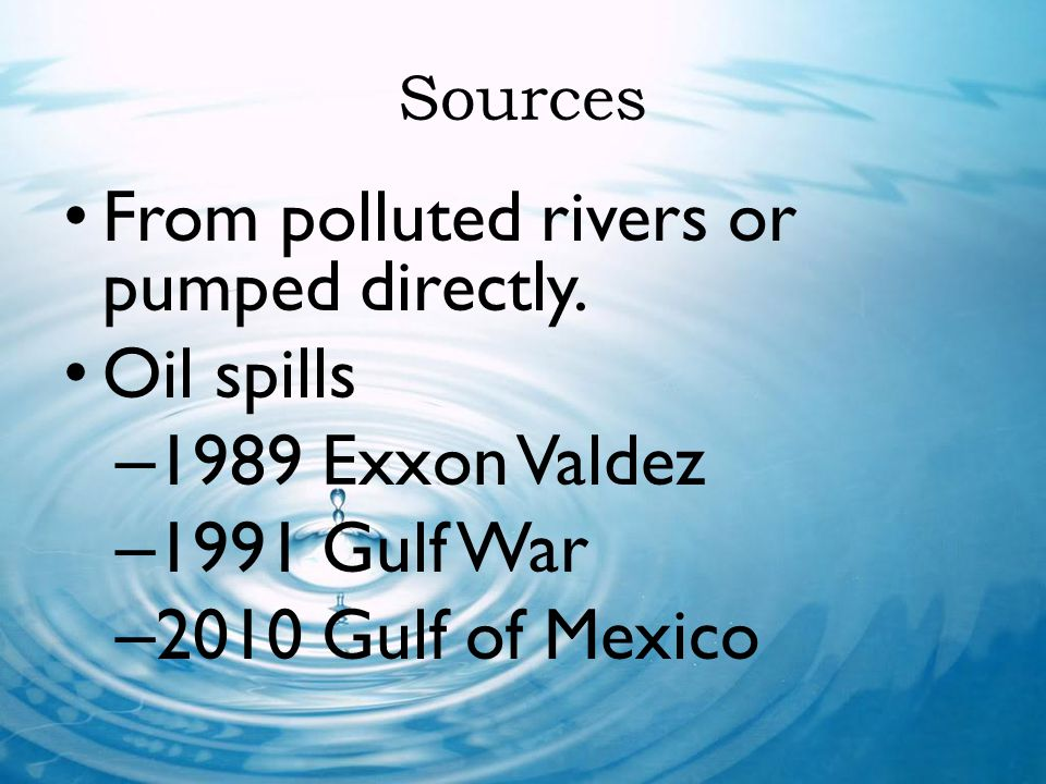 From polluted rivers or pumped directly. Oil spills 1989 Exxon Valdez