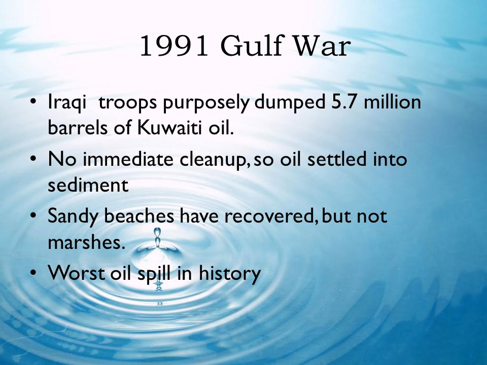 1991 Gulf War Iraqi troops purposely dumped 5.7 million barrels of Kuwaiti oil. No immediate cleanup, so oil settled into sediment.