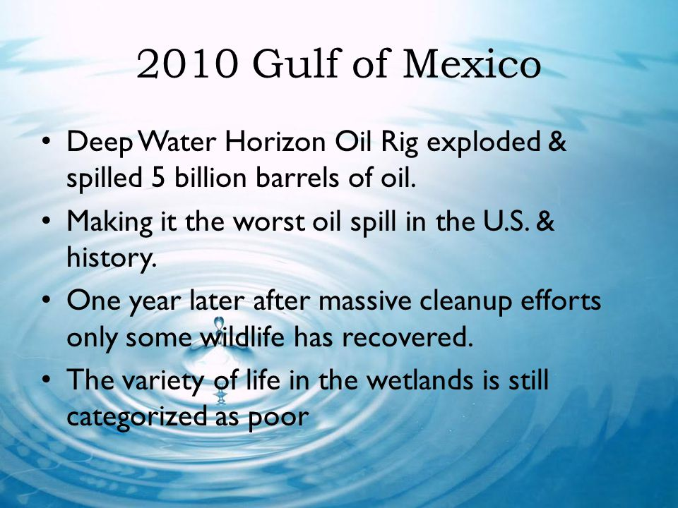 2010 Gulf of Mexico Deep Water Horizon Oil Rig exploded & spilled 5 billion barrels of oil. Making it the worst oil spill in the U.S. & history.
