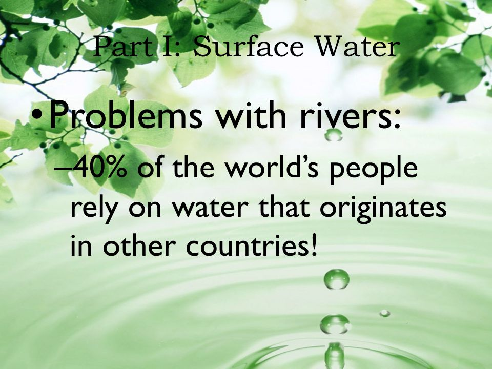 Part I: Surface Water Problems with rivers: 40% of the world's people rely on water that originates in other countries!
