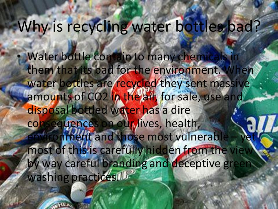 Why is recycling water bottles bad