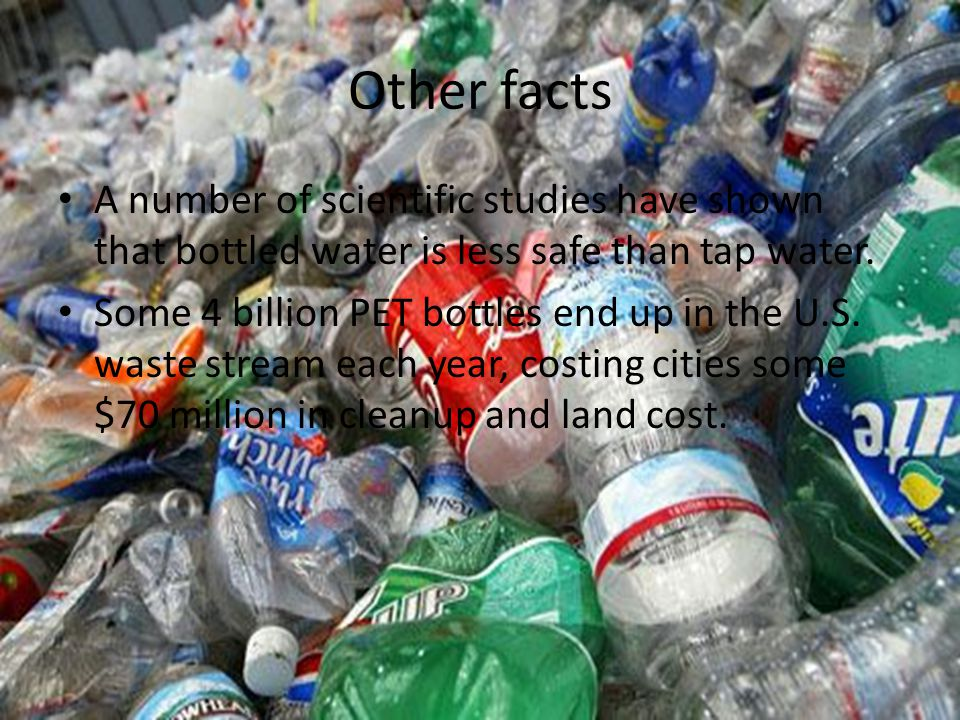 Other facts A number of scientific studies have shown that bottled water is less safe than tap water.