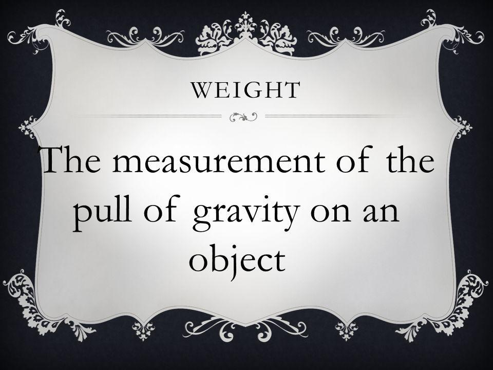 The measurement of the pull of gravity on an object